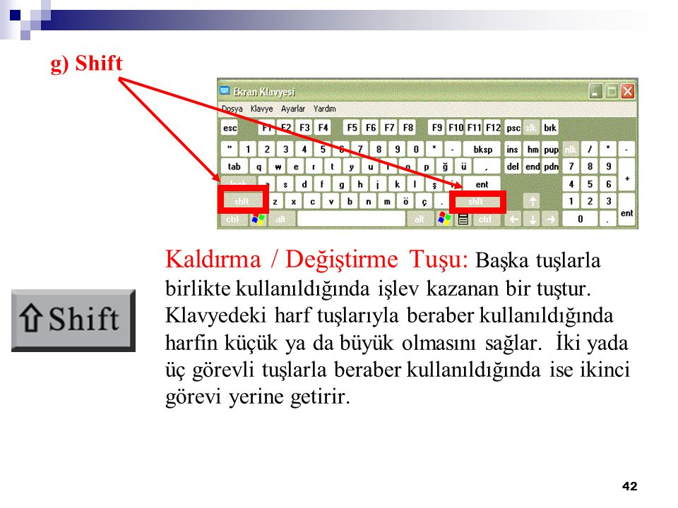 42 g) Shift Kaldırma / Değiştirme Tuşu: Başka tuşlarla birlikte kullanıldığında işlev kazanan bir tuştur. Klavyedeki harf tuşlarıyla beraber kullanıld