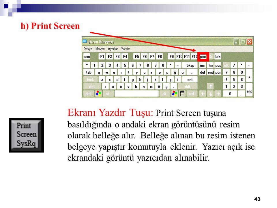 43 h) Print Screen Ekranı Yazdır Tuşu: Print Screen tuşuna basıldığında o andaki ekran görüntüsünü resim olarak belleğe alır. Belleğe alınan bu resim