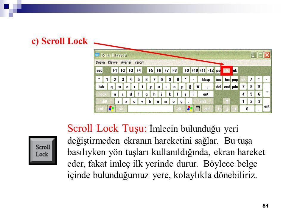 51 c) Scroll Lock Scroll Lock Tuşu: İmlecin bulunduğu yeri değiştirmeden ekranın hareketini sağlar. Bu tuşa basılıyken yön tuşları kullanıldığında, ek