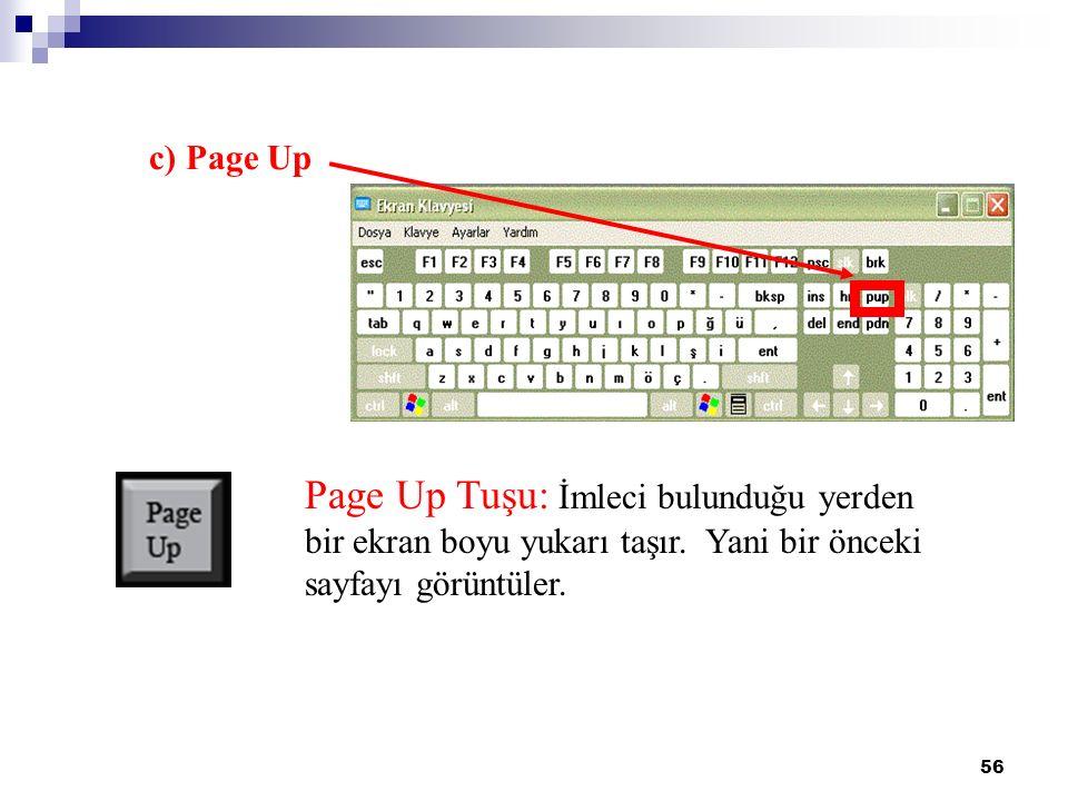 56 c) Page Up Page Up Tuşu: İmleci bulunduğu yerden bir ekran boyu yukarı taşır. Yani bir önceki sayfayı görüntüler.