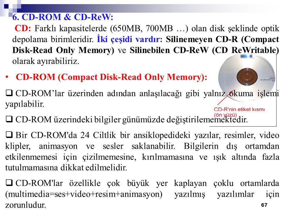 67 6. CD-ROM & CD-ReW: CD: Farklı kapasitelerde (650MB, 700MB …) olan disk şeklinde optik depolama birimleridir. İki çeşidi vardır: Silinemeyen CD-R (