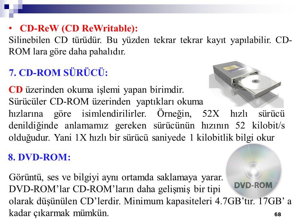 68 7. CD-ROM SÜRÜCÜ: CD-ReW (CD ReWritable): Silinebilen CD türüdür. Bu yüzden tekrar tekrar kayıt yapılabilir. CD- ROM lara göre daha pahalıdır. CD ü