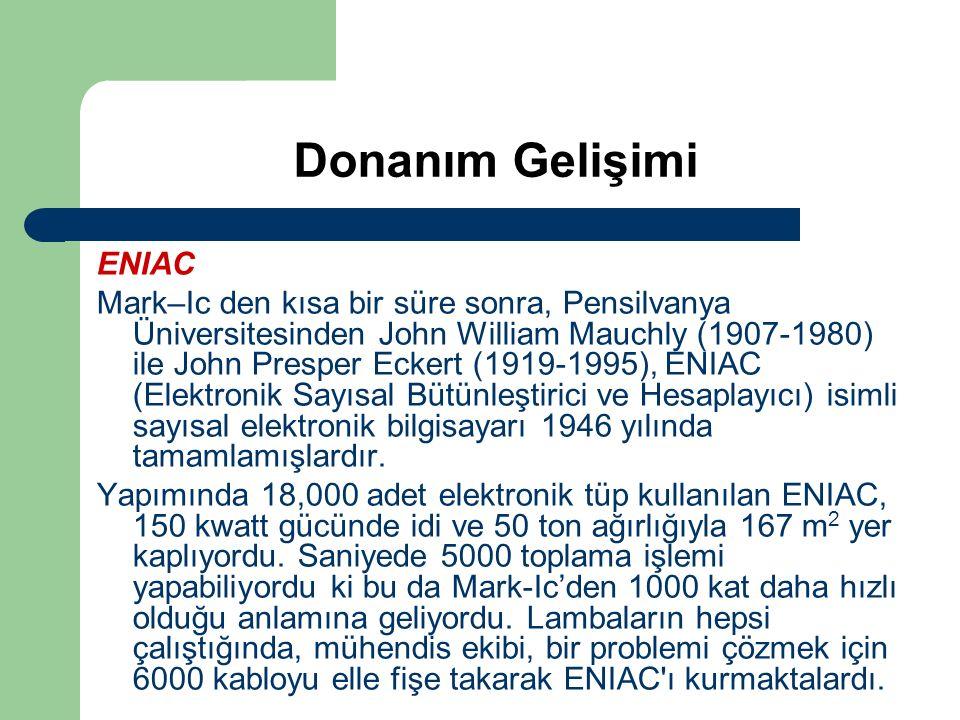 Donanım Gelişimi ENIAC Mark–Ic den kısa bir süre sonra, Pensilvanya Üniversitesinden John William Mauchly (1907-1980) ile John Presper Eckert (1919-1995), ENIAC (Elektronik Sayısal Bütünleştirici ve Hesaplayıcı) isimli sayısal elektronik bilgisayarı 1946 yılında tamamlamışlardır.