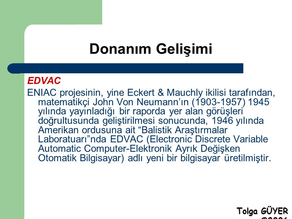 Donanım Gelişimi EDVAC ENIAC projesinin, yine Eckert & Mauchly ikilisi tarafından, matematikçi John Von Neumann'ın (1903-1957) 1945 yılında yayınladığı bir raporda yer alan görüşleri doğrultusunda geliştirilmesi sonucunda, 1946 yılında Amerikan ordusuna ait Balistik Araştırmalar Laboratuarı nda EDVAC (Electronic Discrete Variable Automatic Computer-Elektronik Ayrık Değişken Otomatik Bilgisayar) adlı yeni bir bilgisayar üretilmiştir.