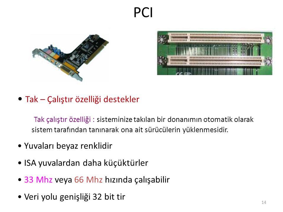 14 PCI Tak – Çalıştır özelliği destekler Tak çalıştır özelliği : sisteminize takılan bir donanımın otomatik olarak sistem tarafından tanınarak ona ait sürücülerin yüklenmesidir.