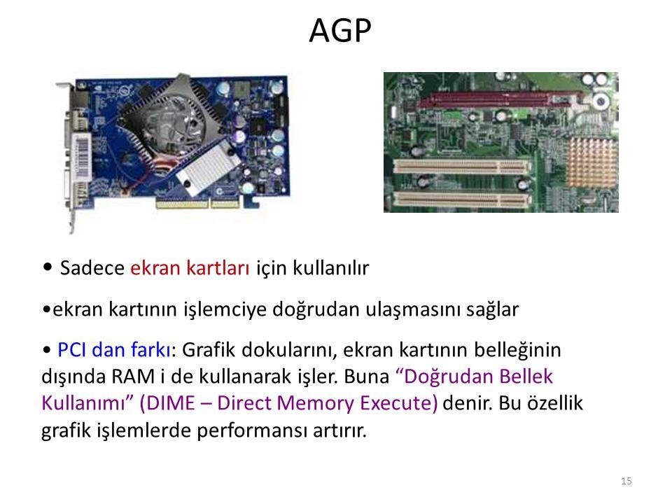 15 AGP Sadece ekran kartları için kullanılır ekran kartının işlemciye doğrudan ulaşmasını sağlar PCI dan farkı: Grafik dokularını, ekran kartının belleğinin dışında RAM i de kullanarak işler.