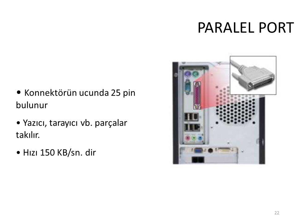 22 PARALEL PORT Konnektörün ucunda 25 pin bulunur Yazıcı, tarayıcı vb.