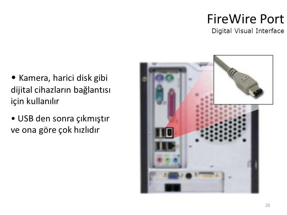 28 FireWire Port Digital Visual Interface Kamera, harici disk gibi dijital cihazların bağlantısı için kullanılır USB den sonra çıkmıştır ve ona göre çok hızlıdır