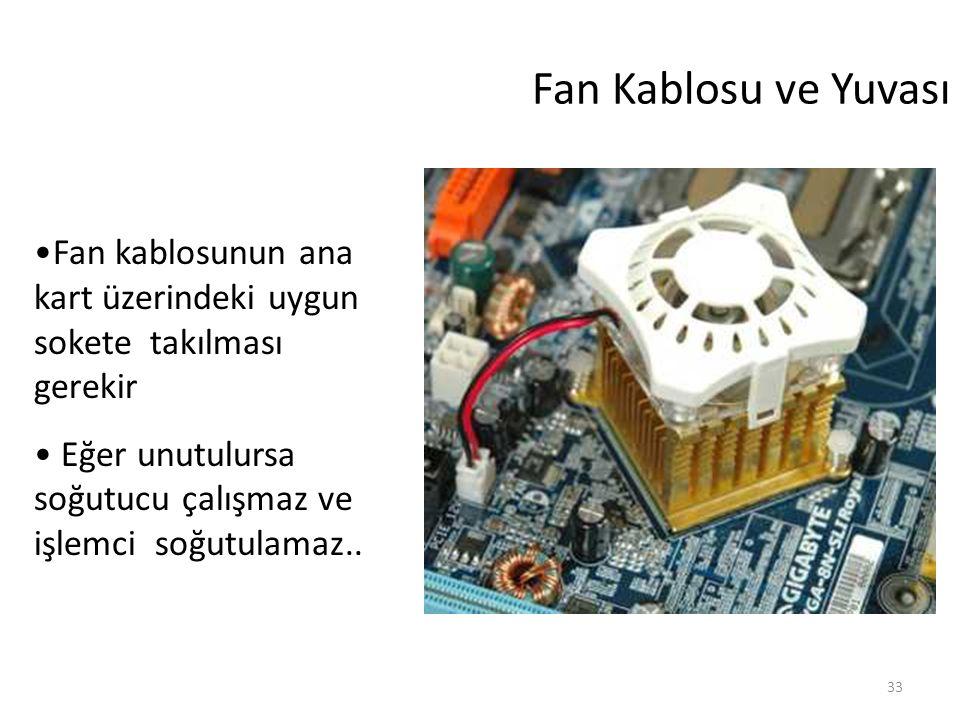 33 Fan Kablosu ve Yuvası Fan kablosunun ana kart üzerindeki uygun sokete takılması gerekir Eğer unutulursa soğutucu çalışmaz ve işlemci soğutulamaz..