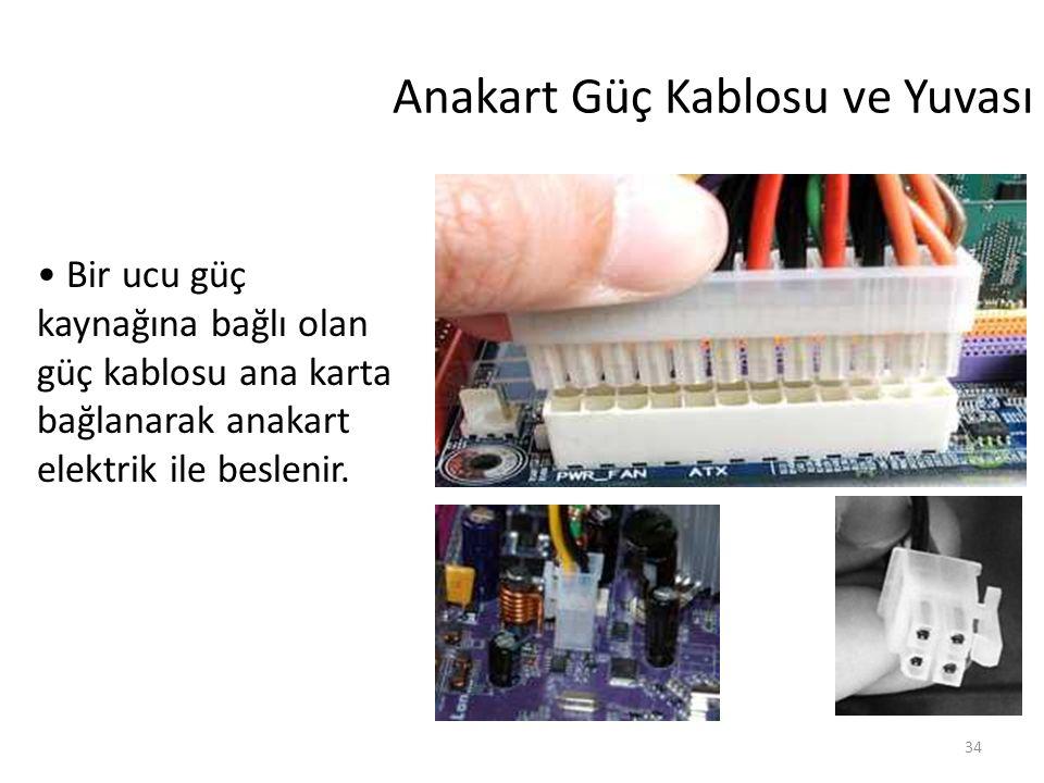 34 Anakart Güç Kablosu ve Yuvası Bir ucu güç kaynağına bağlı olan güç kablosu ana karta bağlanarak anakart elektrik ile beslenir.