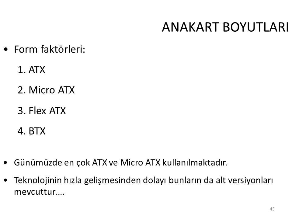 43 ANAKART BOYUTLARI Form faktörleri: 1.ATX 2.Micro ATX 3.Flex ATX 4.BTX Günümüzde en çok ATX ve Micro ATX kullanılmaktadır.