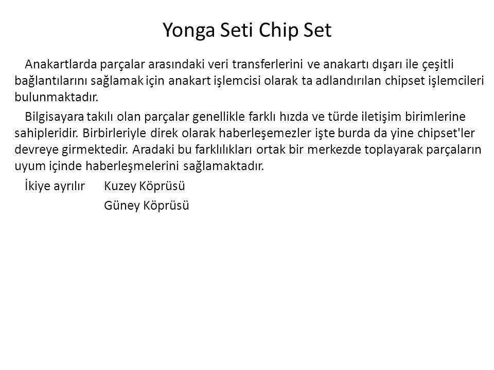 Yonga Seti Chip Set Anakartlarda parçalar arasındaki veri transferlerini ve anakartı dışarı ile çeşitli bağlantılarını sağlamak için anakart işlemcisi olarak ta adlandırılan chipset işlemcileri bulunmaktadır.