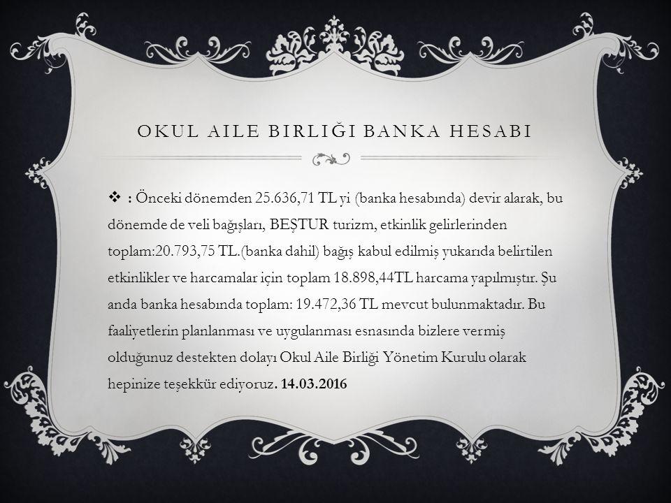 OKUL AILE BIRLIĞI BANKA HESABI  : Önceki dönemden 25.636,71 TL yi (banka hesabında) devir alarak, bu dönemde de veli bağışları, BEŞTUR turizm, etkinl