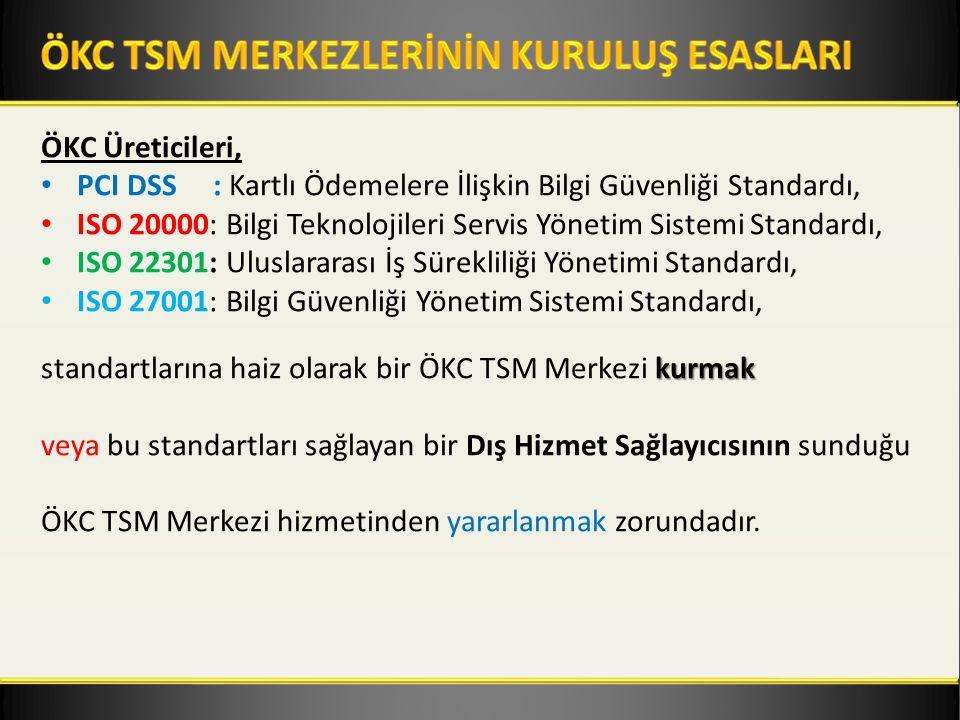 ÖKC Üreticileri, PCI DSS : Kartlı Ödemelere İlişkin Bilgi Güvenliği Standardı, ISO 20000: Bilgi Teknolojileri Servis Yönetim Sistemi Standardı, ISO 22301: Uluslararası İş Sürekliliği Yönetimi Standardı, ISO 27001: Bilgi Güvenliği Yönetim Sistemi Standardı, kurmak standartlarına haiz olarak bir ÖKC TSM Merkezi kurmak veya bu standartları sağlayan bir Dış Hizmet Sağlayıcısının sunduğu ÖKC TSM Merkezi hizmetinden yararlanmak zorundadır.