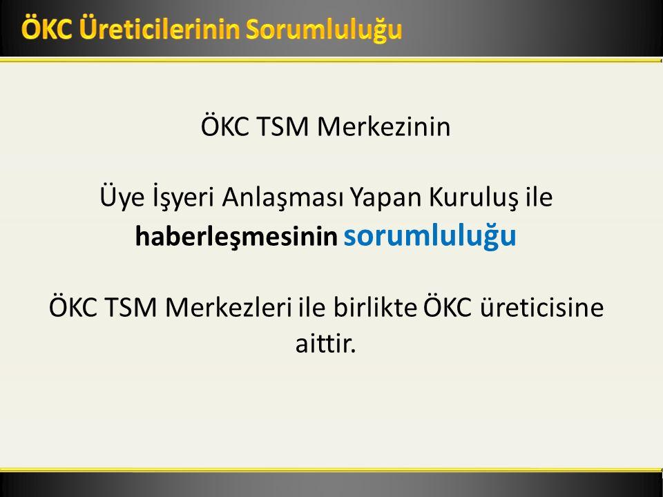 ÖKC TSM Merkezinin Üye İşyeri Anlaşması Yapan Kuruluş ile haberleşmesinin sorumluluğu ÖKC TSM Merkezleri ile birlikte ÖKC üreticisine aittir.