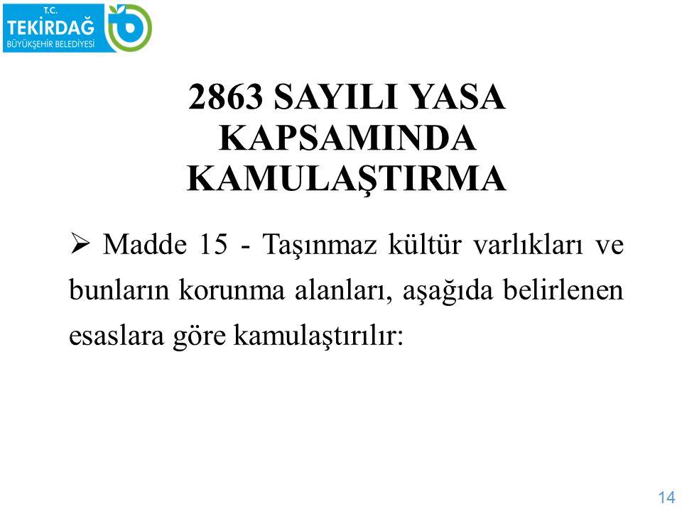 2863 SAYILI YASA KAPSAMINDA KAMULAŞTIRMA  Madde 15 - Taşınmaz kültür varlıkları ve bunların korunma alanları, aşağıda belirlenen esaslara göre kamulaştırılır: 14