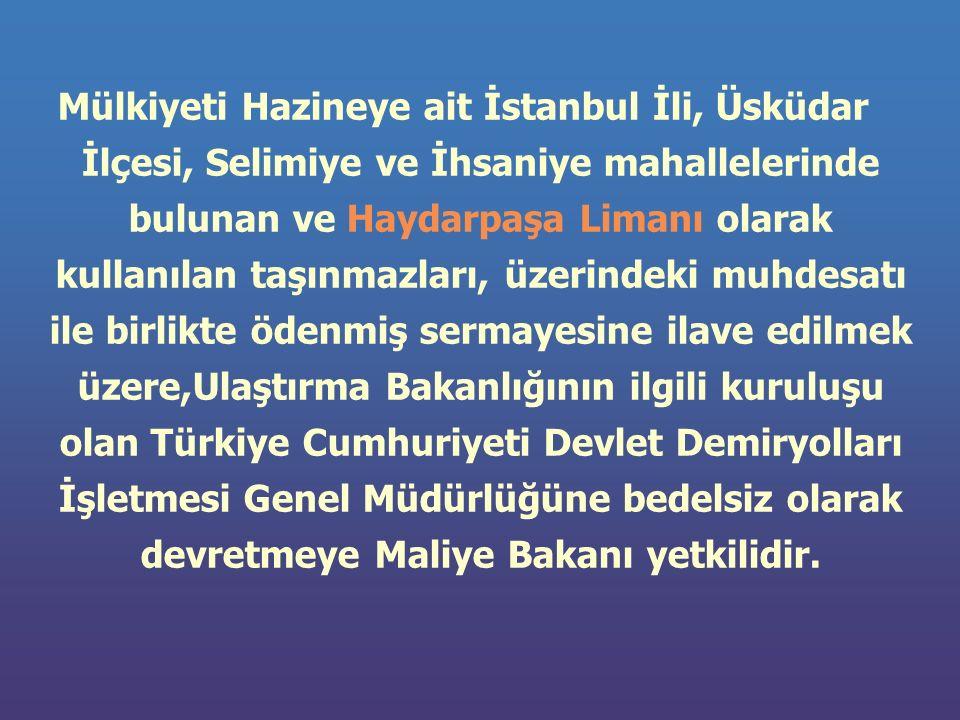 Mülkiyeti Hazineye ait İstanbul İli, Üsküdar İlçesi, Selimiye ve İhsaniye mahallelerinde bulunan ve Haydarpaşa Limanı olarak kullanılan taşınmazları, üzerindeki muhdesatı ile birlikte ödenmiş sermayesine ilave edilmek üzere,Ulaştırma Bakanlığının ilgili kuruluşu olan Türkiye Cumhuriyeti Devlet Demiryolları İşletmesi Genel Müdürlüğüne bedelsiz olarak devretmeye Maliye Bakanı yetkilidir.