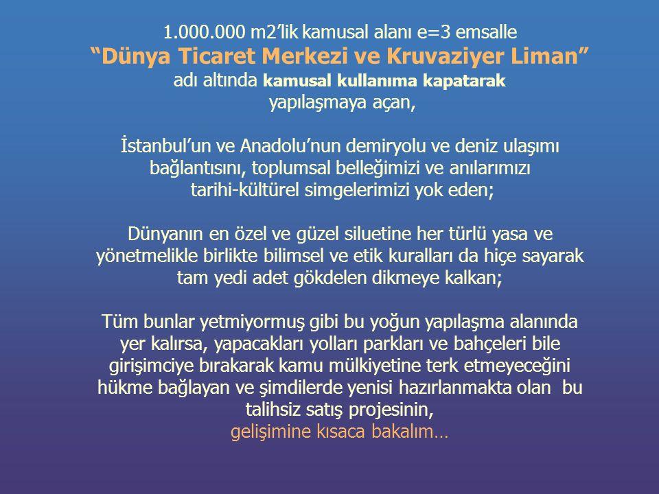 1.000.000 m2'lik kamusal alanı e=3 emsalle Dünya Ticaret Merkezi ve Kruvaziyer Liman adı altında kamusal kullanıma kapatarak yapılaşmaya açan, İstanbul'un ve Anadolu'nun demiryolu ve deniz ulaşımı bağlantısını, toplumsal belleğimizi ve anılarımızı tarihi-kültürel simgelerimizi yok eden; Dünyanın en özel ve güzel siluetine her türlü yasa ve yönetmelikle birlikte bilimsel ve etik kuralları da hiçe sayarak tam yedi adet gökdelen dikmeye kalkan; Tüm bunlar yetmiyormuş gibi bu yoğun yapılaşma alanında yer kalırsa, yapacakları yolları parkları ve bahçeleri bile girişimciye bırakarak kamu mülkiyetine terk etmeyeceğini hükme bağlayan ve şimdilerde yenisi hazırlanmakta olan bu talihsiz satış projesinin, gelişimine kısaca bakalım…