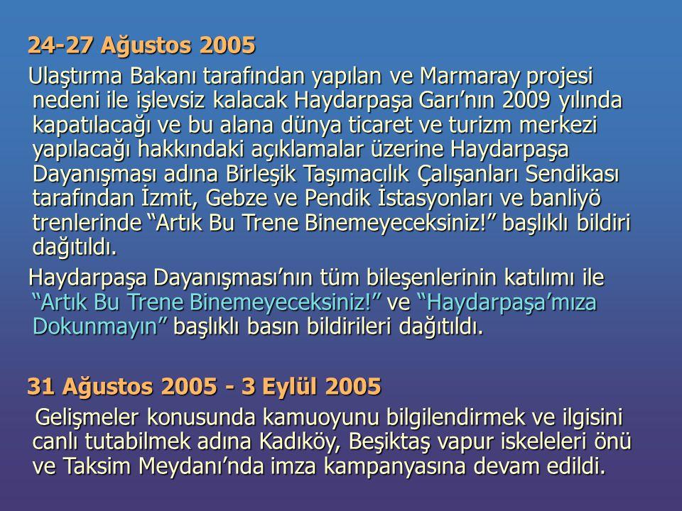 24-27 Ağustos 2005 24-27 Ağustos 2005 Ulaştırma Bakanı tarafından yapılan ve Marmaray projesi nedeni ile işlevsiz kalacak Haydarpaşa Garı'nın 2009 yılında kapatılacağı ve bu alana dünya ticaret ve turizm merkezi yapılacağı hakkındaki açıklamalar üzerine Haydarpaşa Dayanışması adına Birleşik Taşımacılık Çalışanları Sendikası tarafından İzmit, Gebze ve Pendik İstasyonları ve banliyö trenlerinde Artık Bu Trene Binemeyeceksiniz! başlıklı bildiri dağıtıldı.