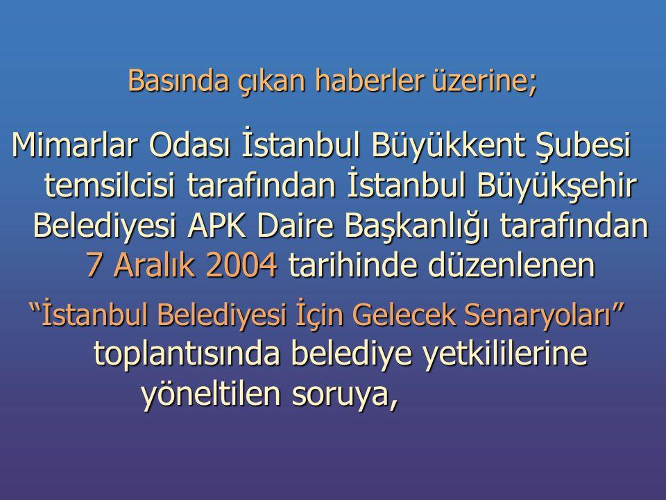 Basında çıkan haberler üzerine; Mimarlar Odası İstanbul Büyükkent Şubesi temsilcisi tarafından İstanbul Büyükşehir Belediyesi APK Daire Başkanlığı tarafından 7 Aralık 2004 tarihinde düzenlenen İstanbul Belediyesi İçin Gelecek Senaryoları toplantısında belediye yetkililerine yöneltilen soruya, İstanbul Belediyesi İçin Gelecek Senaryoları toplantısında belediye yetkililerine yöneltilen soruya,