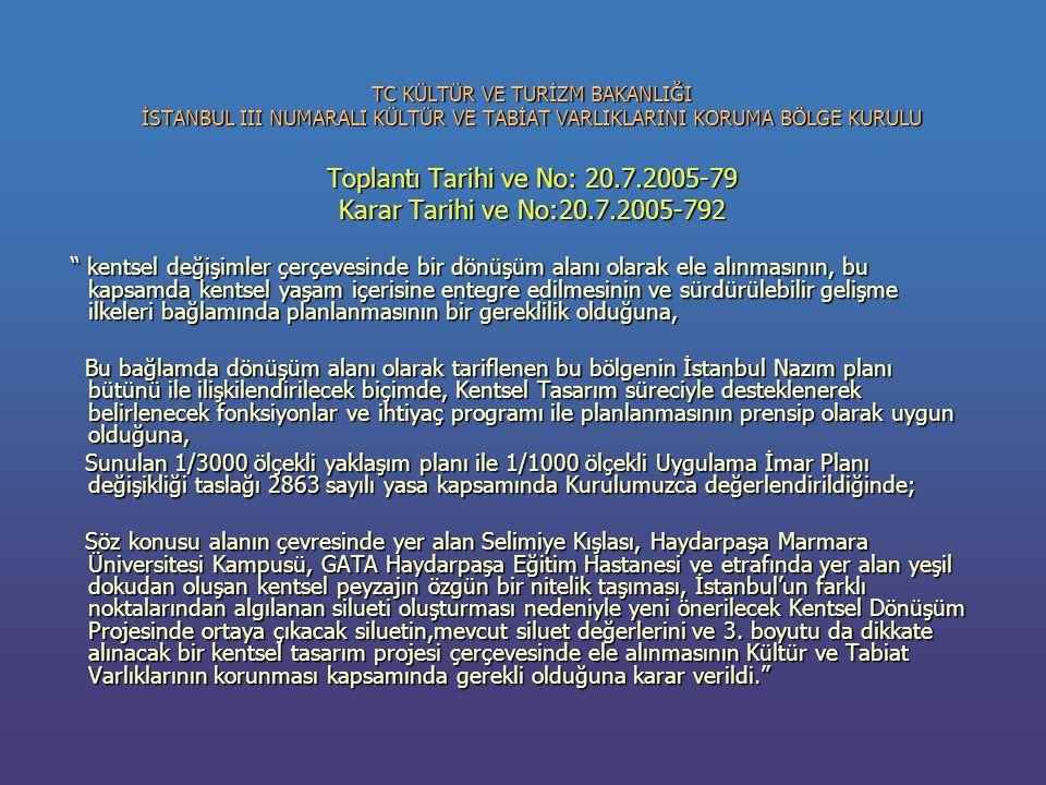 TC KÜLTÜR VE TURİZM BAKANLIĞI İSTANBUL III NUMARALI KÜLTÜR VE TABİAT VARLIKLARINI KORUMA BÖLGE KURULU Toplantı Tarihi ve No: 20.7.2005-79 Karar Tarihi ve No:20.7.2005-792 kentsel değişimler çerçevesinde bir dönüşüm alanı olarak ele alınmasının, bu kapsamda kentsel yaşam içerisine entegre edilmesinin ve sürdürülebilir gelişme ilkeleri bağlamında planlanmasının bir gereklilik olduğuna, kentsel değişimler çerçevesinde bir dönüşüm alanı olarak ele alınmasının, bu kapsamda kentsel yaşam içerisine entegre edilmesinin ve sürdürülebilir gelişme ilkeleri bağlamında planlanmasının bir gereklilik olduğuna, Bu bağlamda dönüşüm alanı olarak tariflenen bu bölgenin İstanbul Nazım planı bütünü ile ilişkilendirilecek biçimde, Kentsel Tasarım süreciyle desteklenerek belirlenecek fonksiyonlar ve ihtiyaç programı ile planlanmasının prensip olarak uygun olduğuna, Bu bağlamda dönüşüm alanı olarak tariflenen bu bölgenin İstanbul Nazım planı bütünü ile ilişkilendirilecek biçimde, Kentsel Tasarım süreciyle desteklenerek belirlenecek fonksiyonlar ve ihtiyaç programı ile planlanmasının prensip olarak uygun olduğuna, Sunulan 1/3000 ölçekli yaklaşım planı ile 1/1000 ölçekli Uygulama İmar Planı değişikliği taslağı 2863 sayılı yasa kapsamında Kurulumuzca değerlendirildiğinde; Sunulan 1/3000 ölçekli yaklaşım planı ile 1/1000 ölçekli Uygulama İmar Planı değişikliği taslağı 2863 sayılı yasa kapsamında Kurulumuzca değerlendirildiğinde; Söz konusu alanın çevresinde yer alan Selimiye Kışlası, Haydarpaşa Marmara Üniversitesi Kampusü, GATA Haydarpaşa Eğitim Hastanesi ve etrafında yer alan yeşil dokudan oluşan kentsel peyzajın özgün bir nitelik taşıması, İstanbul'un farklı noktalarından algılanan silueti oluşturması nedeniyle yeni önerilecek Kentsel Dönüşüm Projesinde ortaya çıkacak siluetin,mevcut siluet değerlerini ve 3.