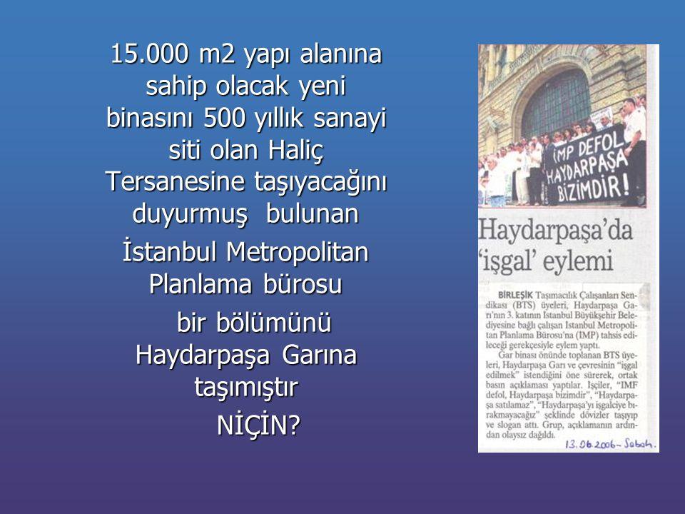 15.000 m2 yapı alanına sahip olacak yeni binasını 500 yıllık sanayi siti olan Haliç Tersanesine taşıyacağını duyurmuş bulunan İstanbul Metropolitan Planlama bürosu bir bölümünü Haydarpaşa Garına taşımıştır bir bölümünü Haydarpaşa Garına taşımıştır NİÇİN.