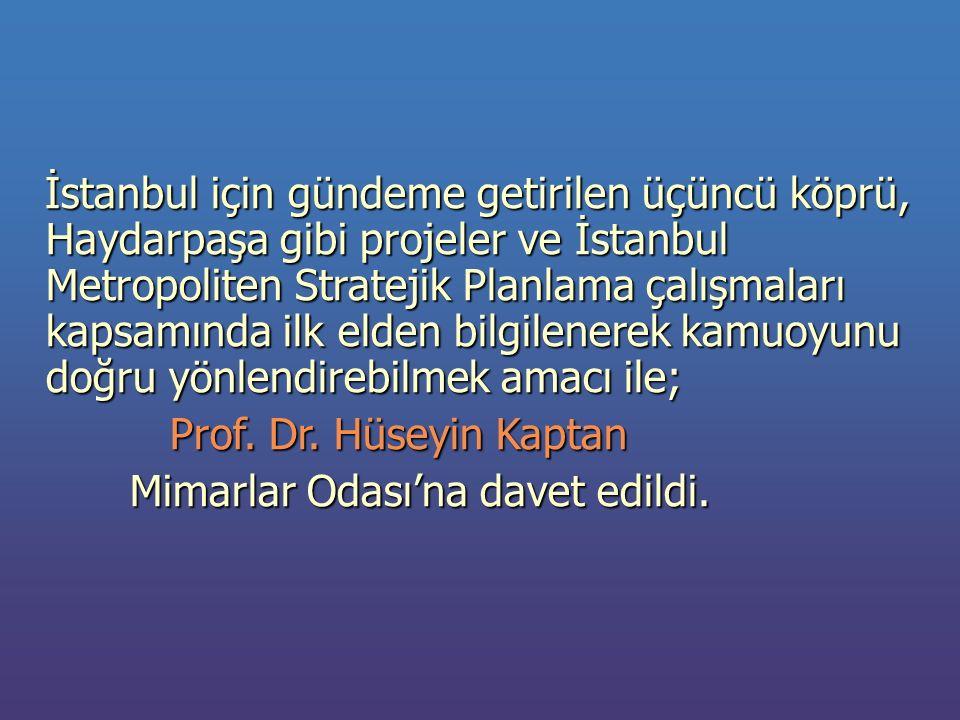 İstanbul için gündeme getirilen üçüncü köprü, Haydarpaşa gibi projeler ve İstanbul Metropoliten Stratejik Planlama çalışmaları kapsamında ilk elden bilgilenerek kamuoyunu doğru yönlendirebilmek amacı ile; İstanbul için gündeme getirilen üçüncü köprü, Haydarpaşa gibi projeler ve İstanbul Metropoliten Stratejik Planlama çalışmaları kapsamında ilk elden bilgilenerek kamuoyunu doğru yönlendirebilmek amacı ile; Prof.