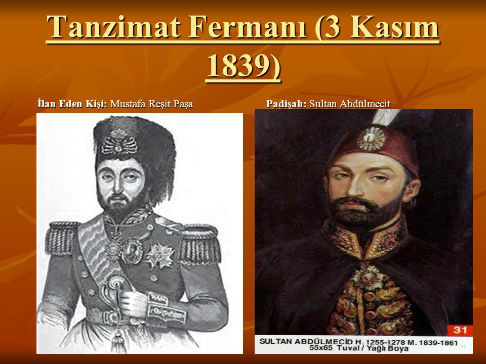Tanzimat Fermanı (3 Kasım 1839) İlan Eden Kişi: Mustafa Reşit Paşa Padişah: Sultan Abdülmecit