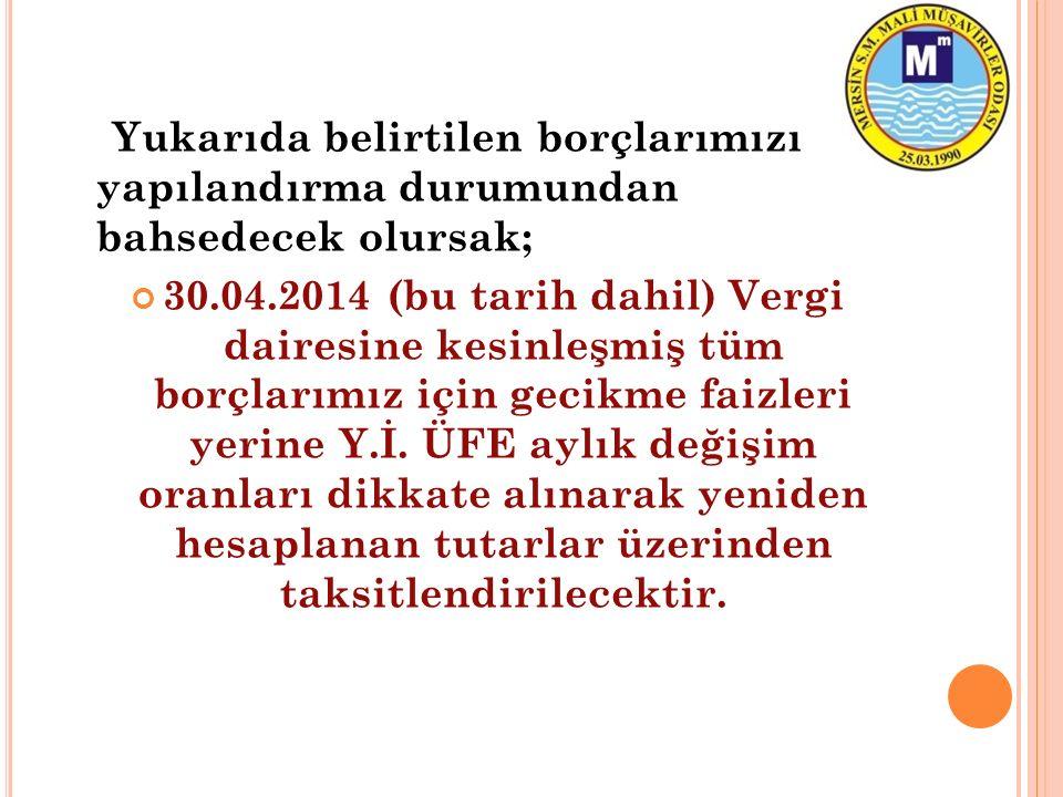 Yukarıda belirtilen borçlarımızı yapılandırma durumundan bahsedecek olursak; 30.04.2014 (bu tarih dahil) Vergi dairesine kesinleşmiş tüm borçlarımız i