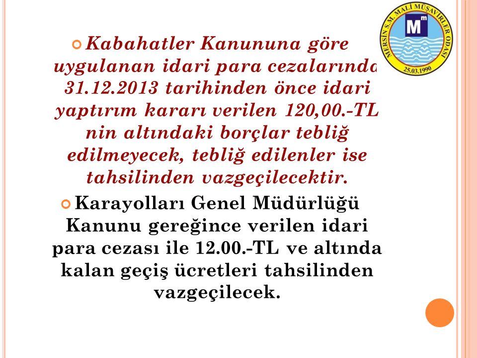 Kabahatler Kanununa göre uygulanan idari para cezalarında 31.12.2013 tarihinden önce idari yaptırım kararı verilen 120,00.-TL nin altındaki borçlar tebliğ edilmeyecek, tebliğ edilenler ise tahsilinden vazgeçilecektir.