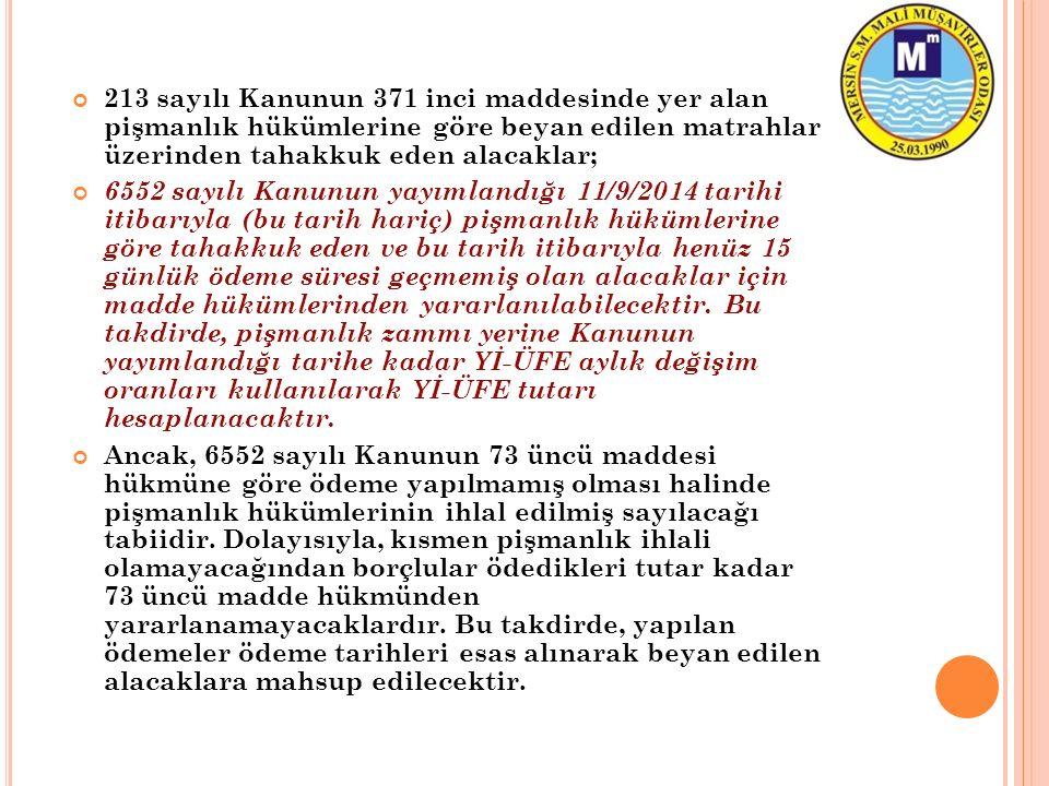 213 sayılı Kanunun 371 inci maddesinde yer alan pişmanlık hükümlerine göre beyan edilen matrahlar üzerinden tahakkuk eden alacaklar; 6552 sayılı Kanunun yayımlandığı 11/9/2014 tarihi itibarıyla (bu tarih hariç) pişmanlık hükümlerine göre tahakkuk eden ve bu tarih itibarıyla henüz 15 günlük ödeme süresi geçmemiş olan alacaklar için madde hükümlerinden yararlanılabilecektir.