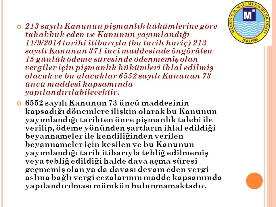 213 sayılı Kanunun pişmanlık hükümlerine göre tahakkuk eden ve Kanunun yayımlandığı 11/9/2014 tarihi itibarıyla (bu tarih hariç) 213 sayılı Kanunun 371 inci maddesinde öngörülen 15 günlük ödeme süresinde ödenmemiş olan vergiler için pişmanlık hükümleri ihlal edilmiş olacak ve bu alacaklar 6552 sayılı Kanunun 73 üncü maddesi kapsamında yapılandırılabilecektir.