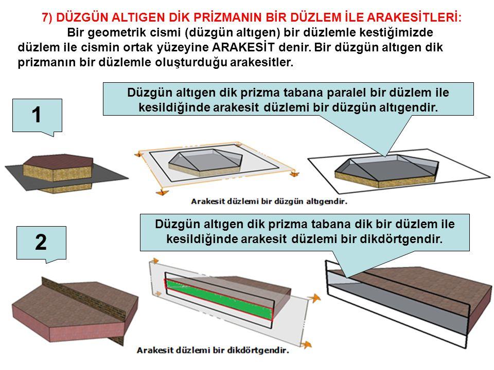 7) DÜZGÜN ALTIGEN DİK PRİZMANIN BİR DÜZLEM İLE ARAKESİTLERİ: Bir geometrik cismi (düzgün altıgen) bir düzlemle kestiğimizde düzlem ile cismin ortak yü