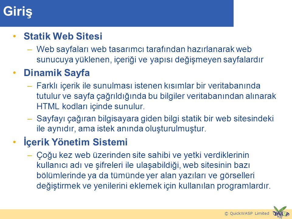 © QuickWASP Limited Giriş Statik Web Sitesi –Web sayfaları web tasarımcı tarafından hazırlanarak web sunucuya yüklenen, içeriği ve yapısı değişmeyen sayfalardır Dinamik Sayfa –Farklı içerik ile sunulması istenen kısımlar bir veritabanında tutulur ve sayfa çağrıldığında bu bilgiler veritabanından alınarak HTML kodları içinde sunulur.