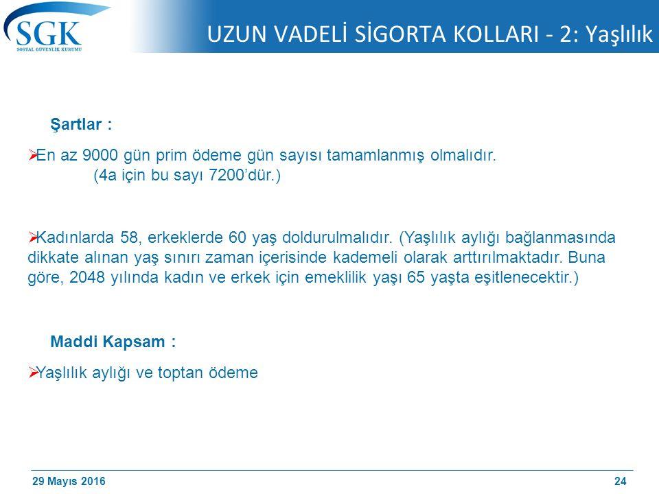 29 Mayıs 2016 UZUN VADELİ SİGORTA KOLLARI - 2: Yaşlılık 24 Şartlar :  En az 9000 gün prim ödeme gün sayısı tamamlanmış olmalıdır.