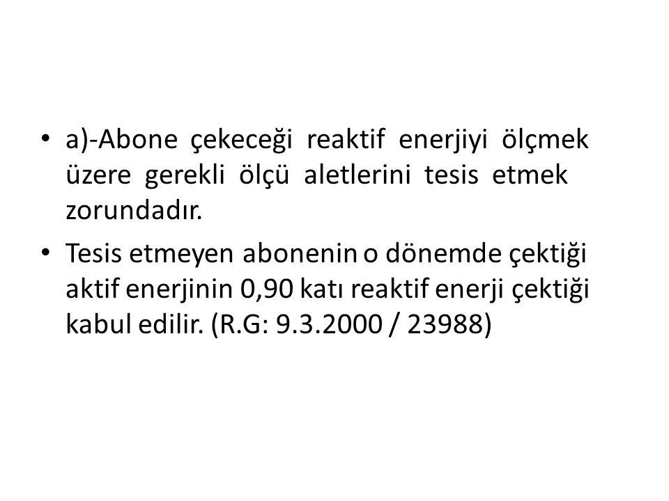 a)-Abone çekeceği reaktif enerjiyi ölçmek üzere gerekli ölçü aletlerini tesis etmek zorundadır.