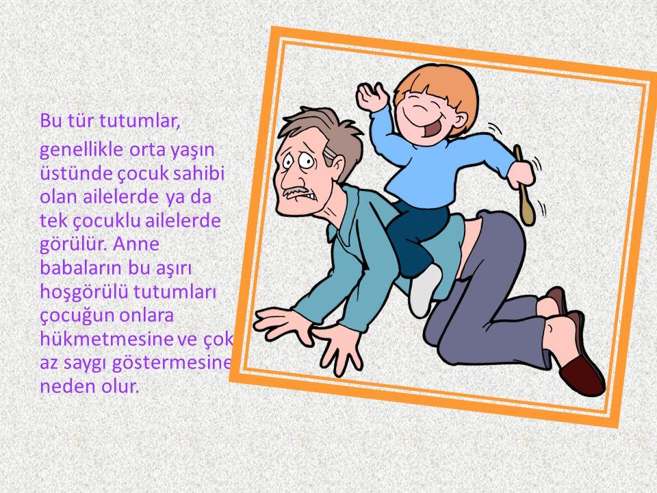 Bu tür tutumlar, genellikle orta yaşın üstünde çocuk sahibi olan ailelerde ya da tek çocuklu ailelerde görülür.