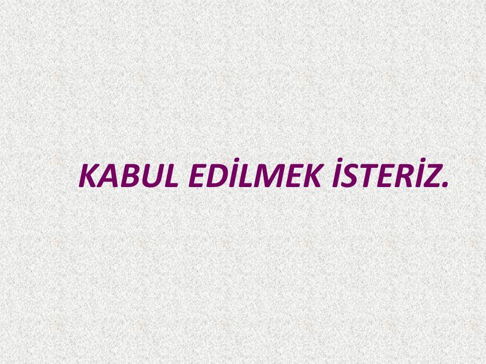 KABUL EDİLMEK İSTERİZ.