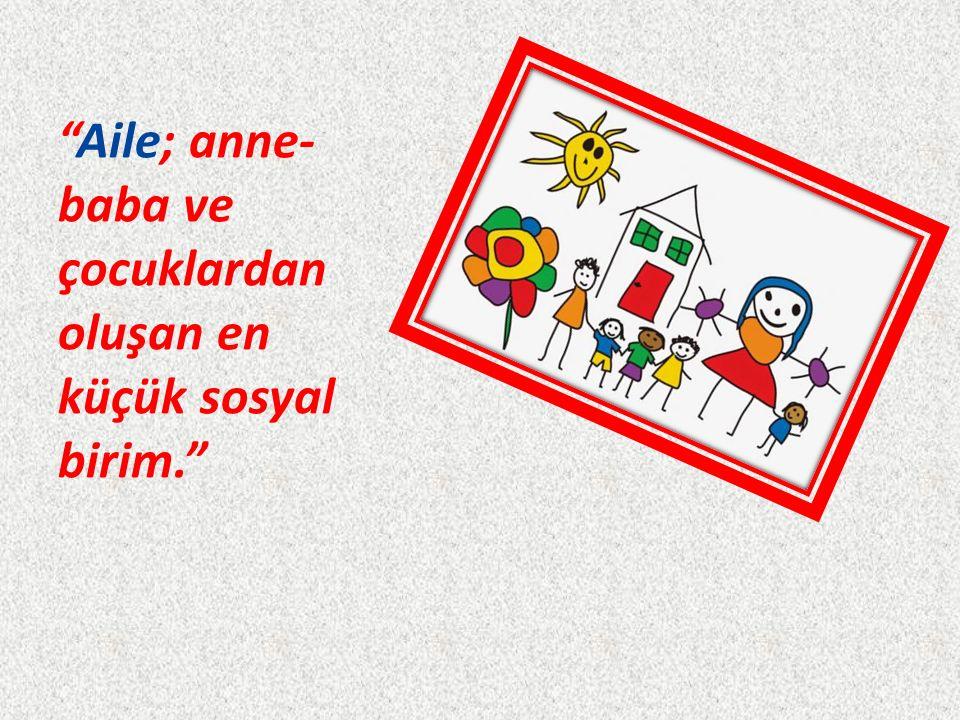 Aile; anne- baba ve çocuklardan oluşan en küçük sosyal birim.