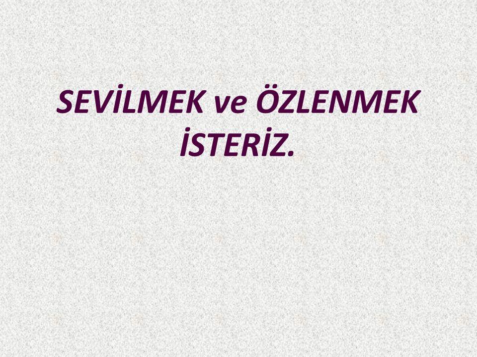 SEVİLMEK ve ÖZLENMEK İSTERİZ.