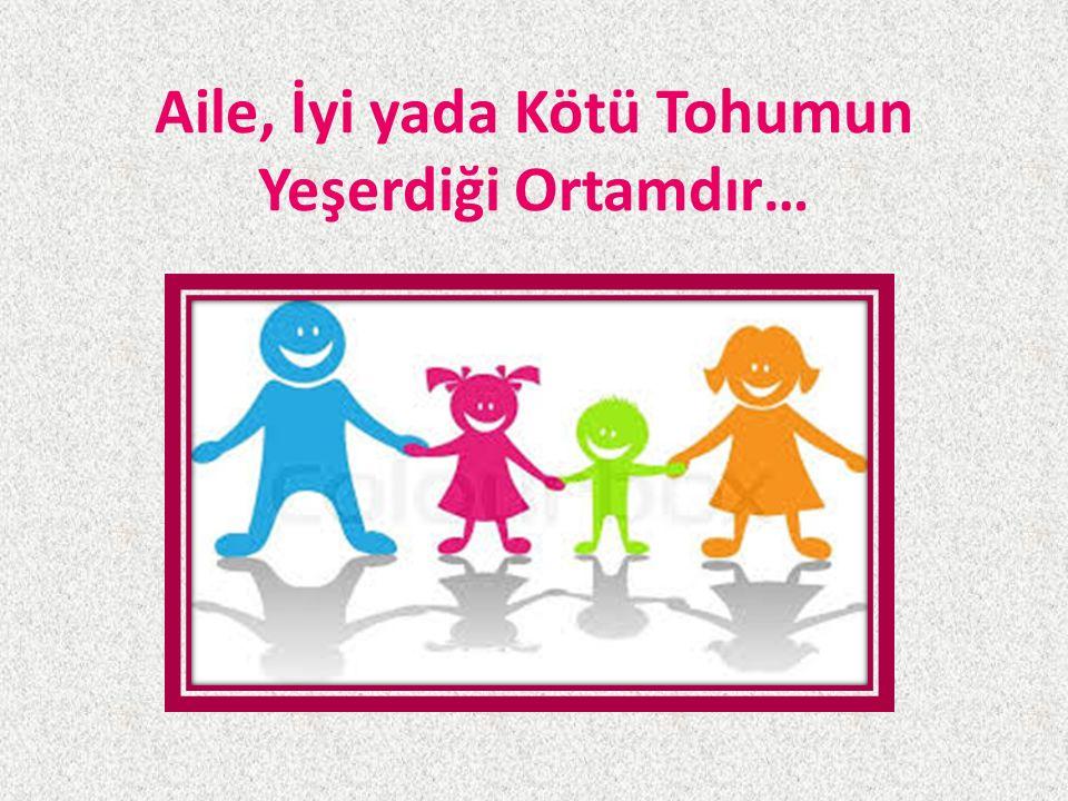 Aile, İyi yada Kötü Tohumun Yeşerdiği Ortamdır…