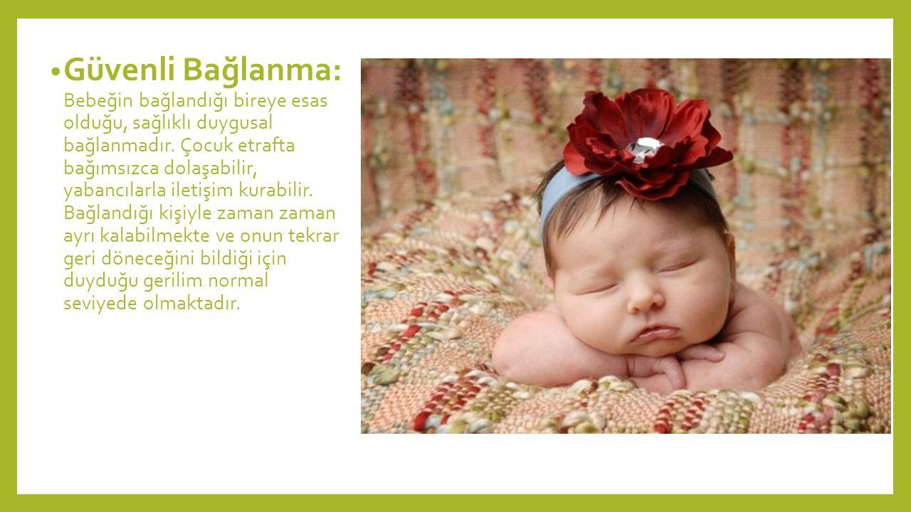 Güvenli Bağlanma: Bebeğin bağlandığı bireye esas olduğu, sağlıklı duygusal bağlanmadır. Çocuk etrafta bağımsızca dolaşabilir, yabancılarla iletişim ku