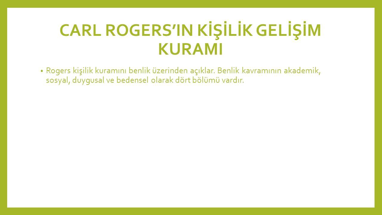 CARL ROGERS'IN KİŞİLİK GELİŞİM KURAMI Rogers kişilik kuramını benlik üzerinden açıklar. Benlik kavramının akademik, sosyal, duygusal ve bedensel olara