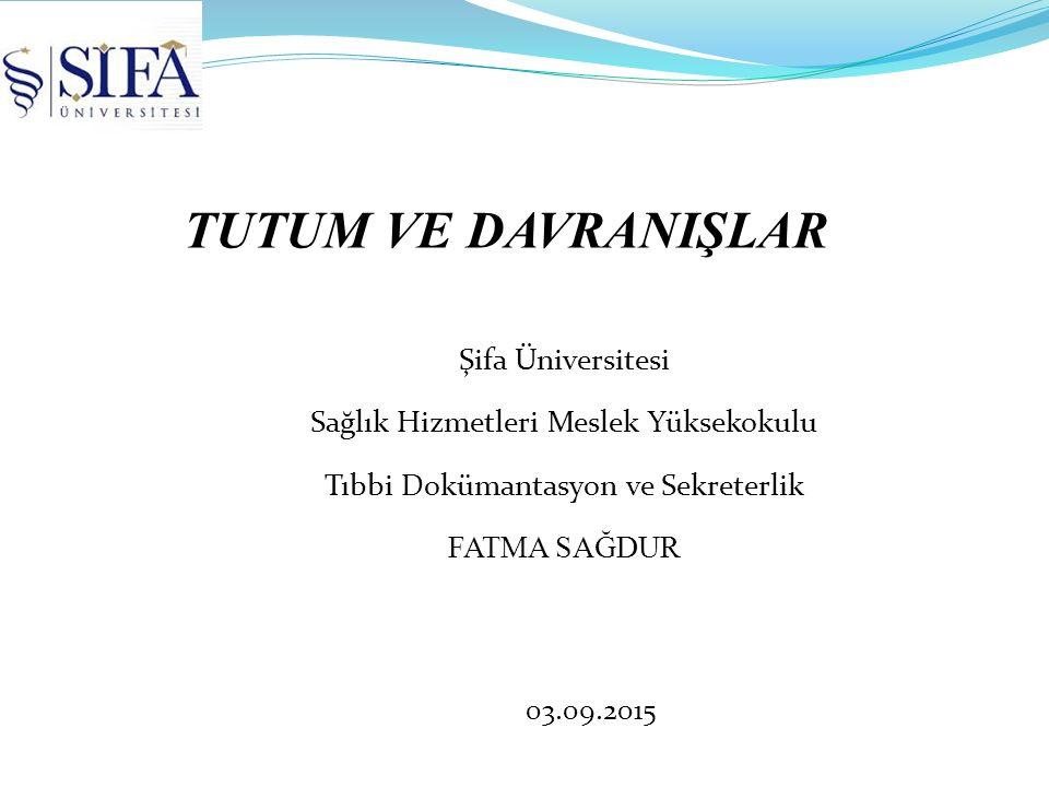 TUTUM VE DAVRANIŞLAR Şifa Üniversitesi Sağlık Hizmetleri Meslek Yüksekokulu Tıbbi Dokümantasyon ve Sekreterlik FATMA SAĞDUR 03.09.2015