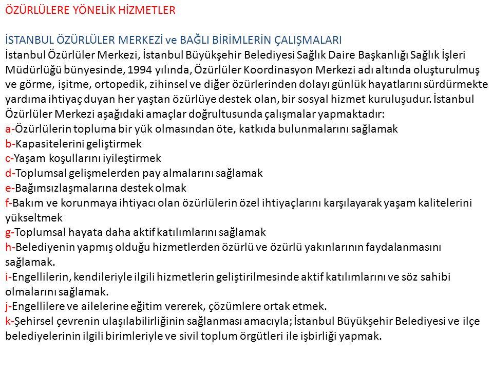 ÖZÜRLÜLERE YÖNELİK HİZMETLER İSTANBUL ÖZÜRLÜLER MERKEZİ ve BAĞLI BİRİMLERİN ÇALIŞMALARI İstanbul Özürlüler Merkezi, İstanbul Büyükşehir Belediyesi Sağlık Daire Başkanlığı Sağlık İşleri Müdürlüğü bünyesinde, 1994 yılında, Özürlüler Koordinasyon Merkezi adı altında oluşturulmuş ve görme, işitme, ortopedik, zihinsel ve diğer özürlerinden dolayı günlük hayatlarını sürdürmekte yardıma ihtiyaç duyan her yaştan özürlüye destek olan, bir sosyal hizmet kuruluşudur.