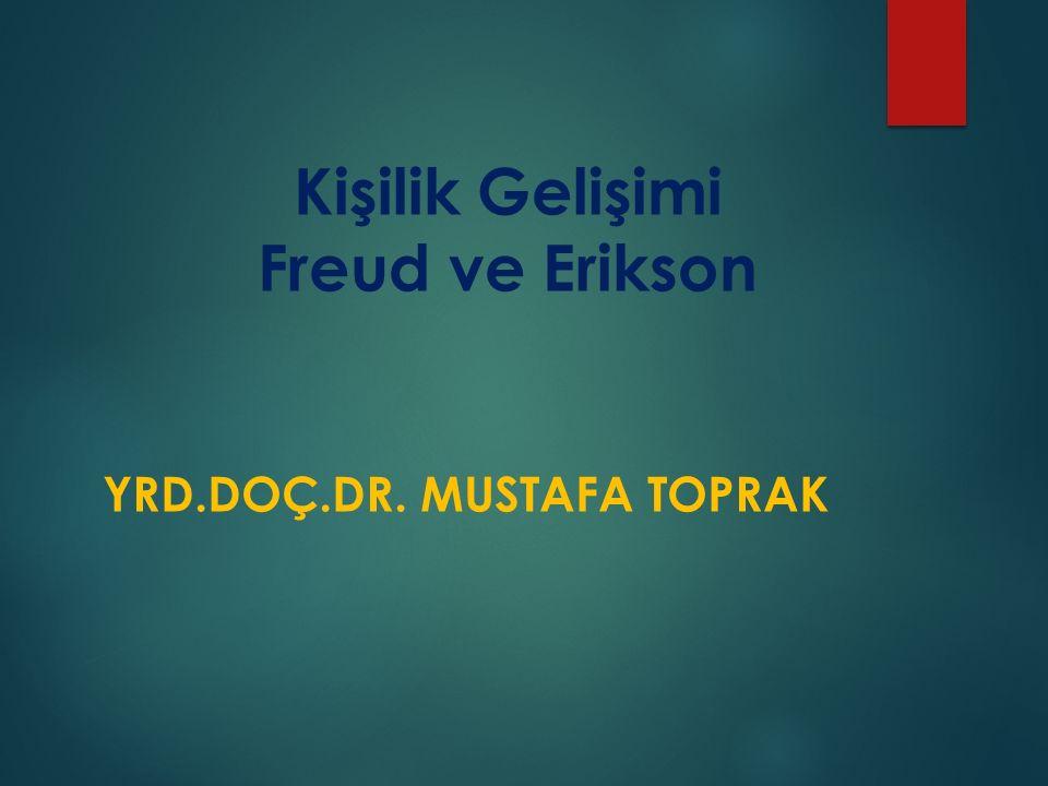 Kişilik Gelişimi Freud ve Erikson YRD.DOÇ.DR. MUSTAFA TOPRAK