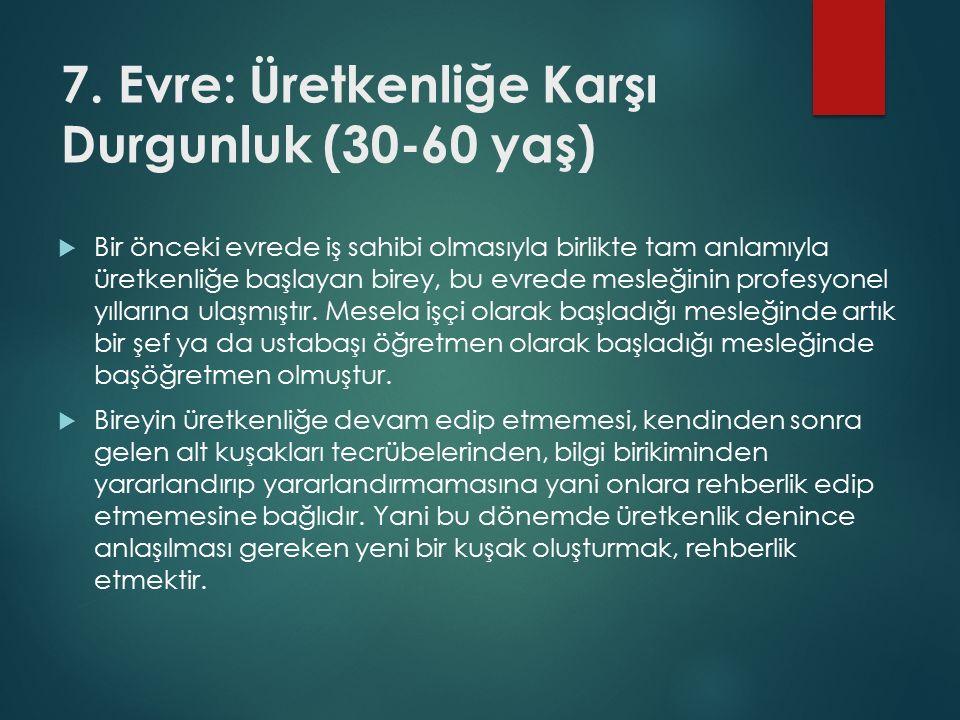 7. Evre: Üretkenliğe Karşı Durgunluk (30-60 yaş)  Bir önceki evrede iş sahibi olmasıyla birlikte tam anlamıyla üretkenliğe başlayan birey, bu evrede