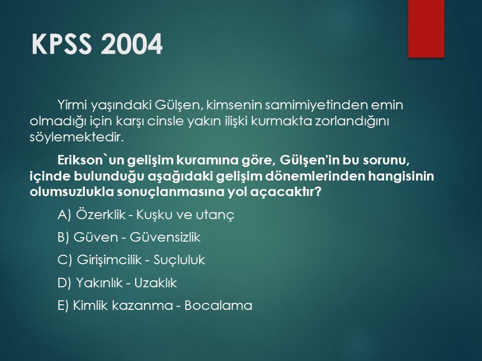 KPSS 2004 Yirmi yaşındaki Gülşen, kimsenin samimiyetinden emin olmadığı için karşı cinsle yakın ilişki kurmakta zorlandığını söylemektedir. Erikson`un