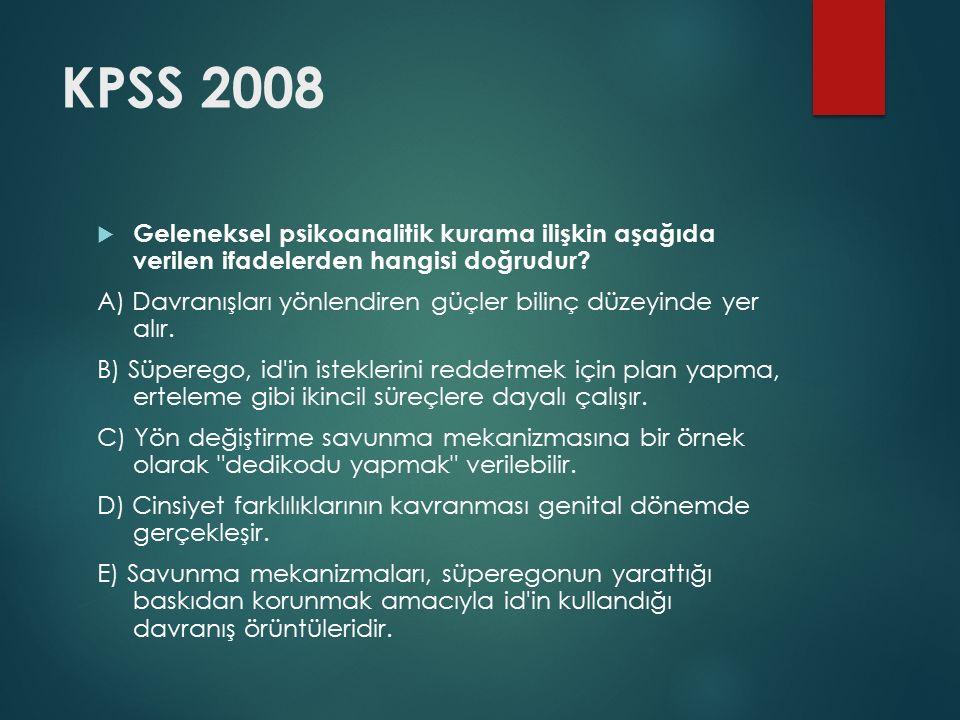 KPSS 2008  Geleneksel psikoanalitik kurama ilişkin aşağıda verilen ifadelerden hangisi doğrudur? A) Davranışları yönlendiren güçler bilinç düzeyinde