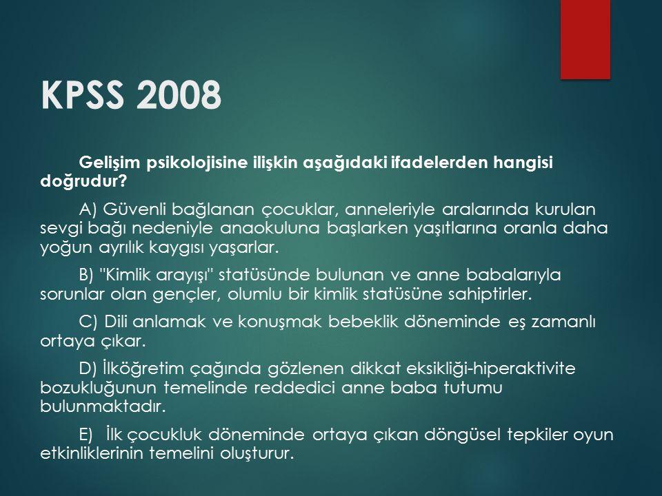 KPSS 2008 Gelişim psikolojisine ilişkin aşağıdaki ifadelerden hangisi doğrudur? A) Güvenli bağlanan çocuklar, anneleriyle aralarında kurulan sevgi bağ